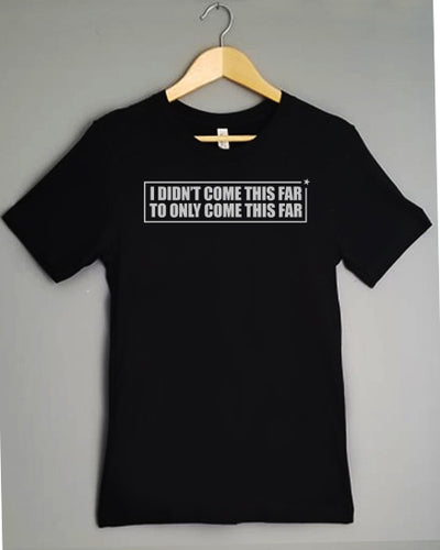T-Shirt - I DIDN'T COME THIS FAR, TO ONLY COME THIS FAR