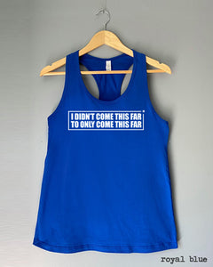 Racerback Tank Top - I DIDN'T COME THIS FAR, TO ONLY COME THIS FAR