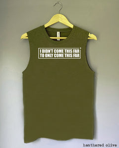 Tank Top - I DIDN'T COME THIS FAR, TO ONLY COME THIS FAR
