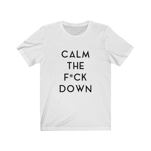 CALM THE F*CK DOWN - Unisex Jersey Short Sleeve Tee (Black on White)