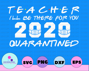 Teacher I'll Be There For You 2020 Quarantine Funny Graduation Day Class of 2020 Silhouette SVG PNG Cutting File Cricut Digital Design - EaseDesignStudio