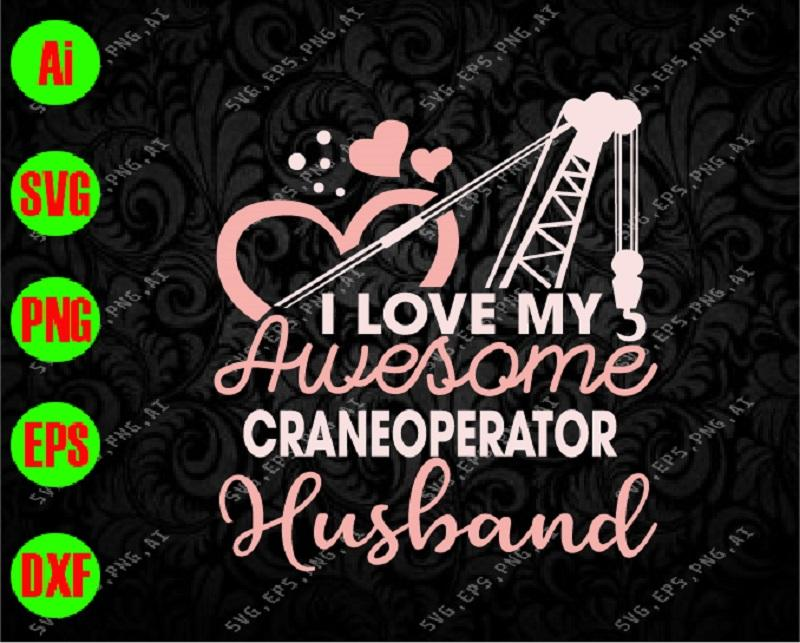 I love my awesome crane operator husband svg, dxf,eps,png, Digital Download