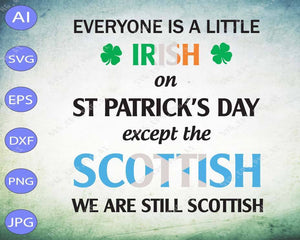 St Patrick's Day svg - Everyone is a little Irish on St.patricks Day except the scottish we were still Scottish - EaseDesignStudio