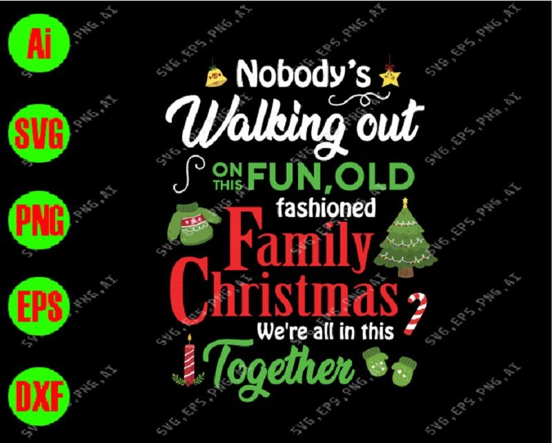 Nobody's walking out on this fun, old fashioned family christmas we're all in this together svg, dxf,eps,png, Digital Download