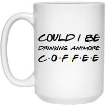 Load image into Gallery viewer, Friends Could I Be Drinking Anymore Coffee Mug - TheTrendyTee