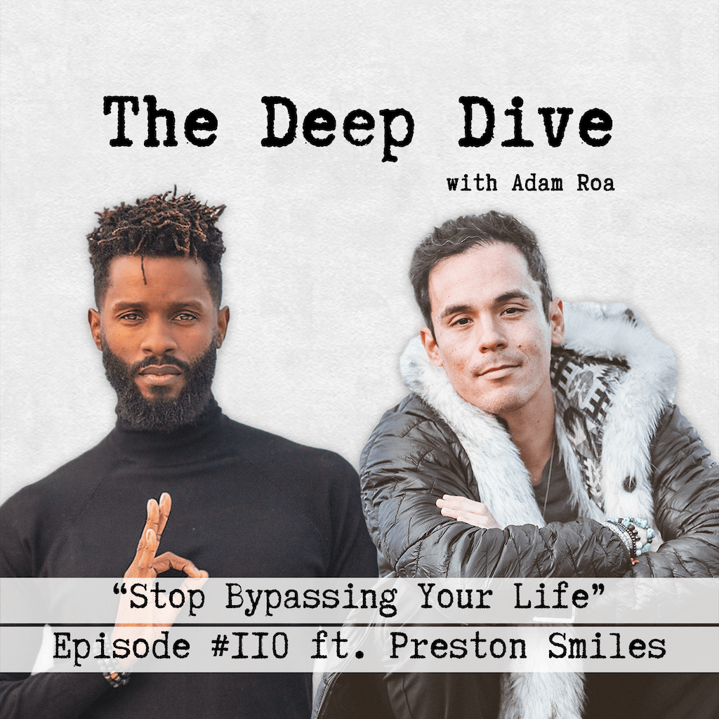 The Deep Dive Podcast with Adam Roa - Episode #110 | Live Interview with Preston Smiles - Stop Bypassing Your Life