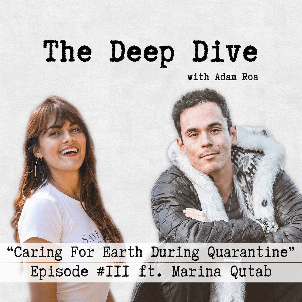 "The Deep Dive Podcast Episode #111 | Adam Roa Interviewing Marina Qutab - The Discussions Topic Is ""Caring For Earth During Quarantine"""