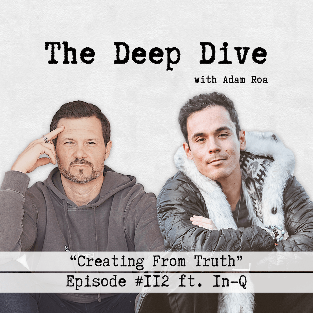 The Deep Dive Podcast with Adam Roa - Episode #112 | IN-Q - Creating From Truth