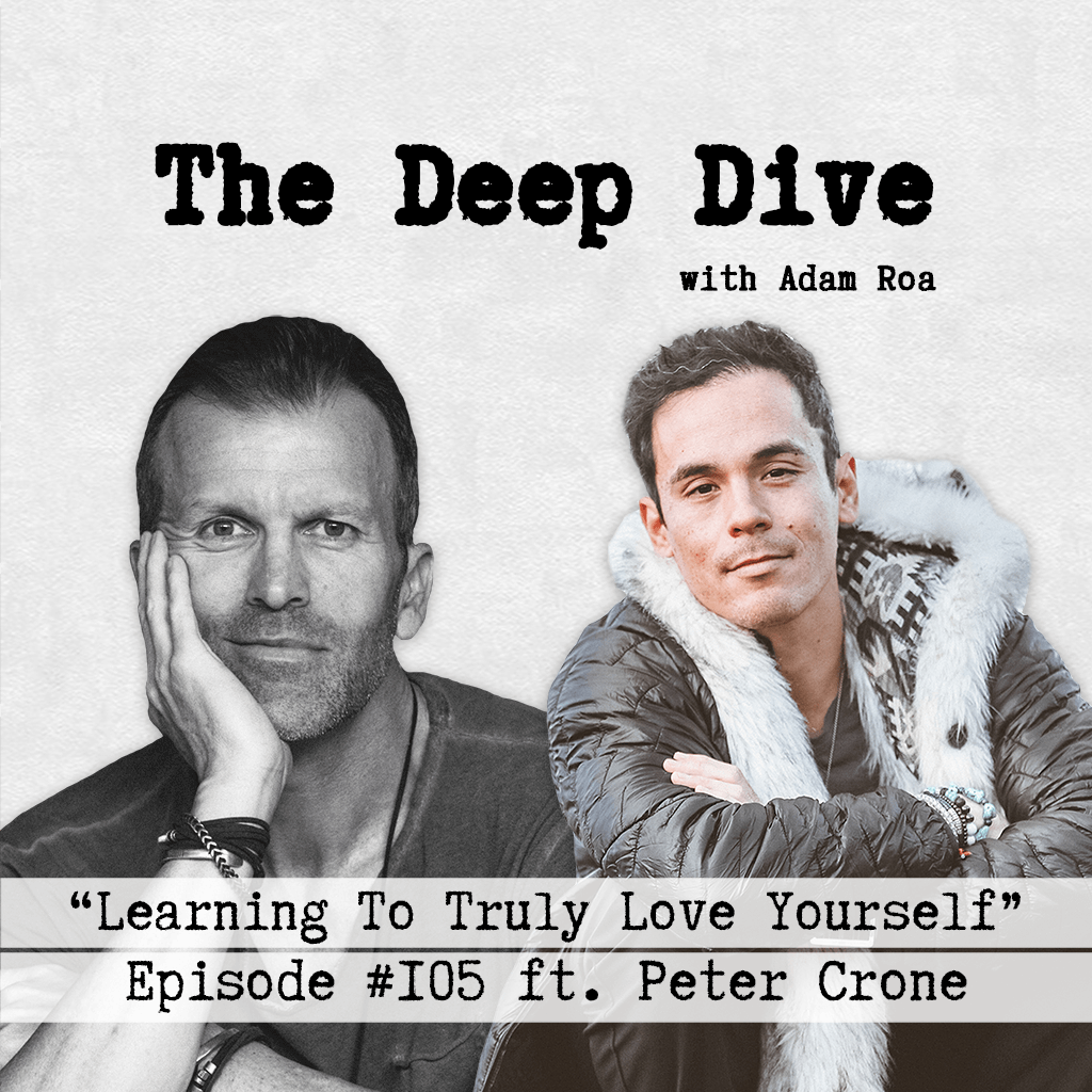 The Deep Dive with Adam Roa #105 | Peter Crone - Learning To Truly Love Yourself