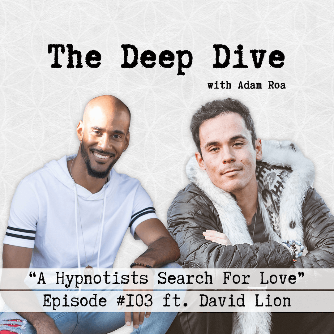 The Deep Dive with Adam Roa #103 | David Lion - A Hypnotists Search For Love