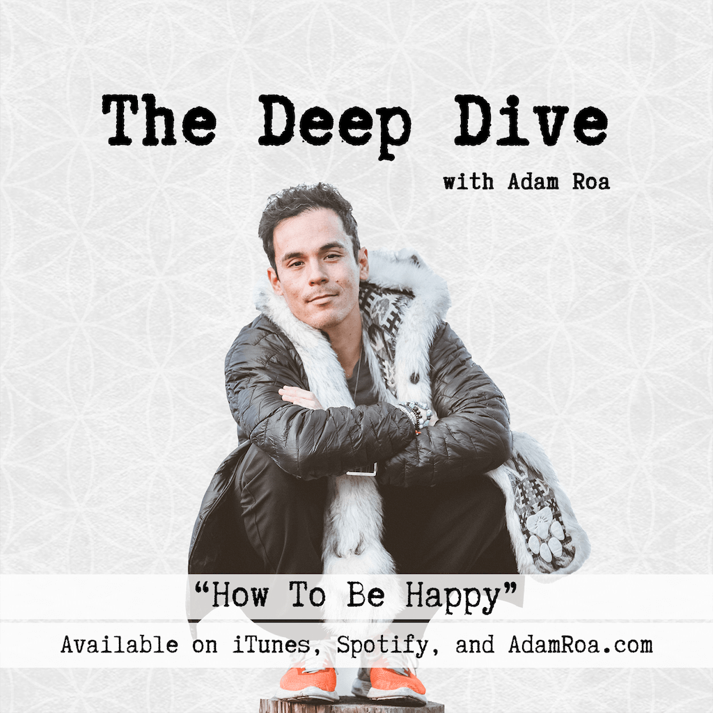The Deep Dive Podcast with Adam Roa - Deep Dive Musings - How To Be Happy