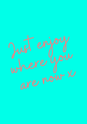 JUST ENJOY WHERE YOU ARE NOW