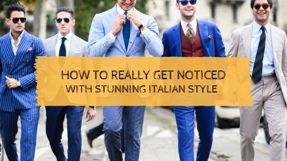 How to Really Get Noticed with Stunning Italian Style
