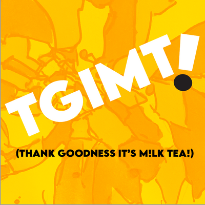 TGIMT! (Thank Goodness It's M!lk Tea!)