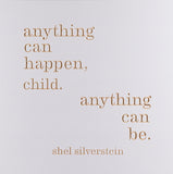 anything can happen child, anything can be. -shel silverstein