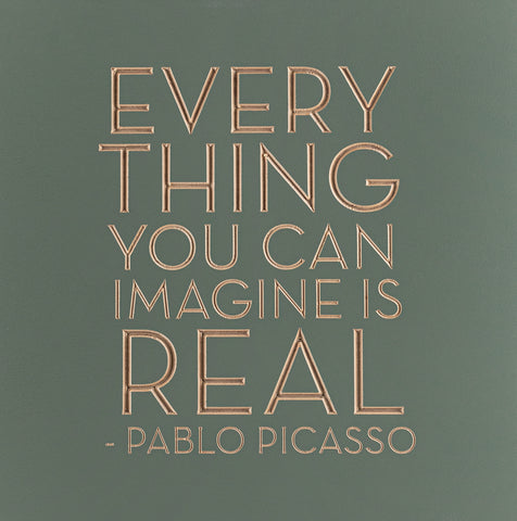 Everything you can imagine is real -Pablo Picasso