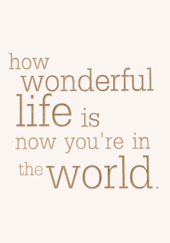how wonderful life is now you're in the world.