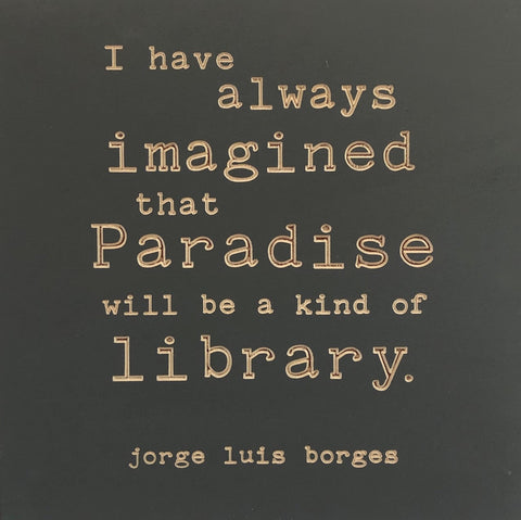 I have always imagined that paradise will be a kind of library - Jorge Luis Borges