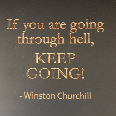 If you are going through hell - Winston Churchill