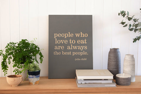People who love to eat are always the best people. -Julia Child