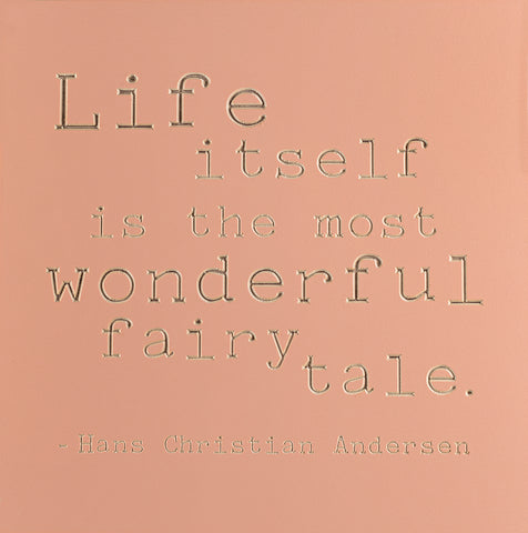 Life itself is the most wonderful fairy tale. -Hans Christian Andersen