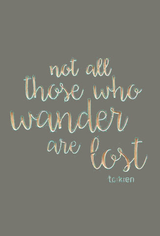 Not all those who wander are lost - Tolkien