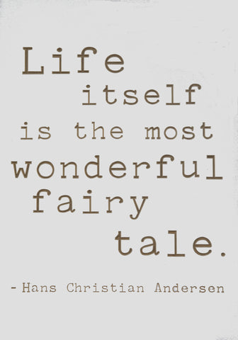 Life itself is the most wonderful fairy tale - Hans Christian Anderson