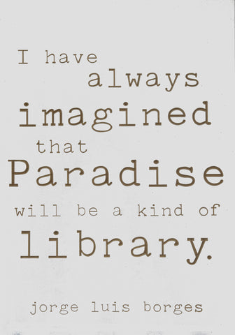 I have always imagined that paradise will be a kind of library. -Jorge Luis Borges
