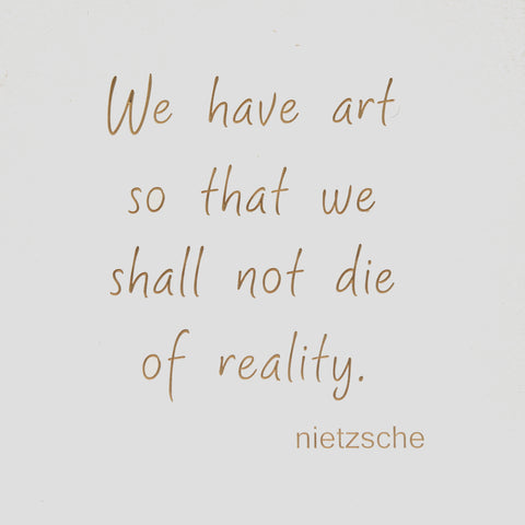 We have art so that we shall not die of reality. - Nietzsche