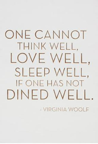 One cannot think well, love well, sleep well if one has not dined well. -Virginia Woolf