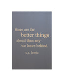 there are far better things ahead than any we leave behind. c.s. lewis