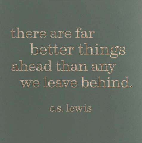 There are far better things ahead than any we leave behind. -C.S. Lewis