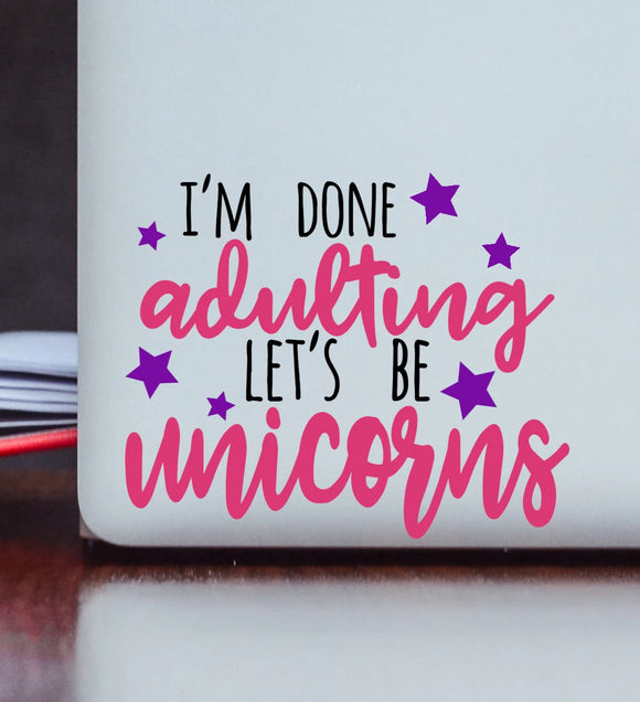 I'm Done Adulting Let's Be Unicorns Vinyl Decal