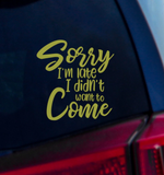 Sorry I'm Late I Didn't Want to Come Vinyl Decal