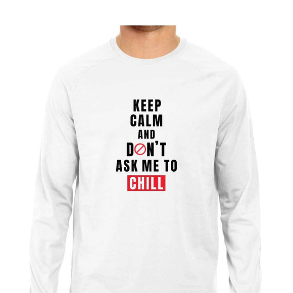Keep Calm and Don't ask me to Chill Full Sleeve T-shirt (Black Text) - Unisex - Madras Merch Market