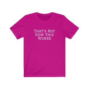That's Not How This Works Unisex Jersey Short Sleeve Tee - Touch Me Textures