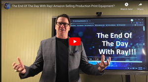 The End Of The Day With Ray! Amazon Selling Production Print Equipment?