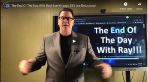 The End Of The Day With Ray! Survey says 29% are Delusional
