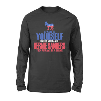 Bernie Sanders Always Be Yourself Unless You Can Be Then Always Be A Bernie US Election 2020 Long Sleeve