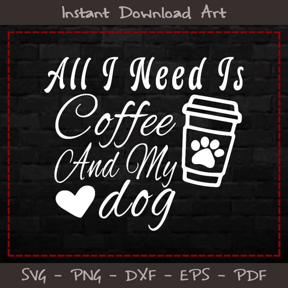 All I Need Is Coffee And My Dog SVG