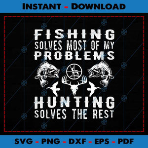 Fishing Solves Most Of My Problems Hunting The Rest SVG PNG