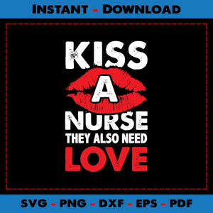 Kiss A Nurse They Also Need Love SVG Printable Files