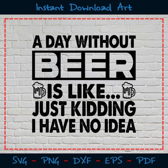 Without Beer Is Like Just Kidding I Have No Idea SVG PNG