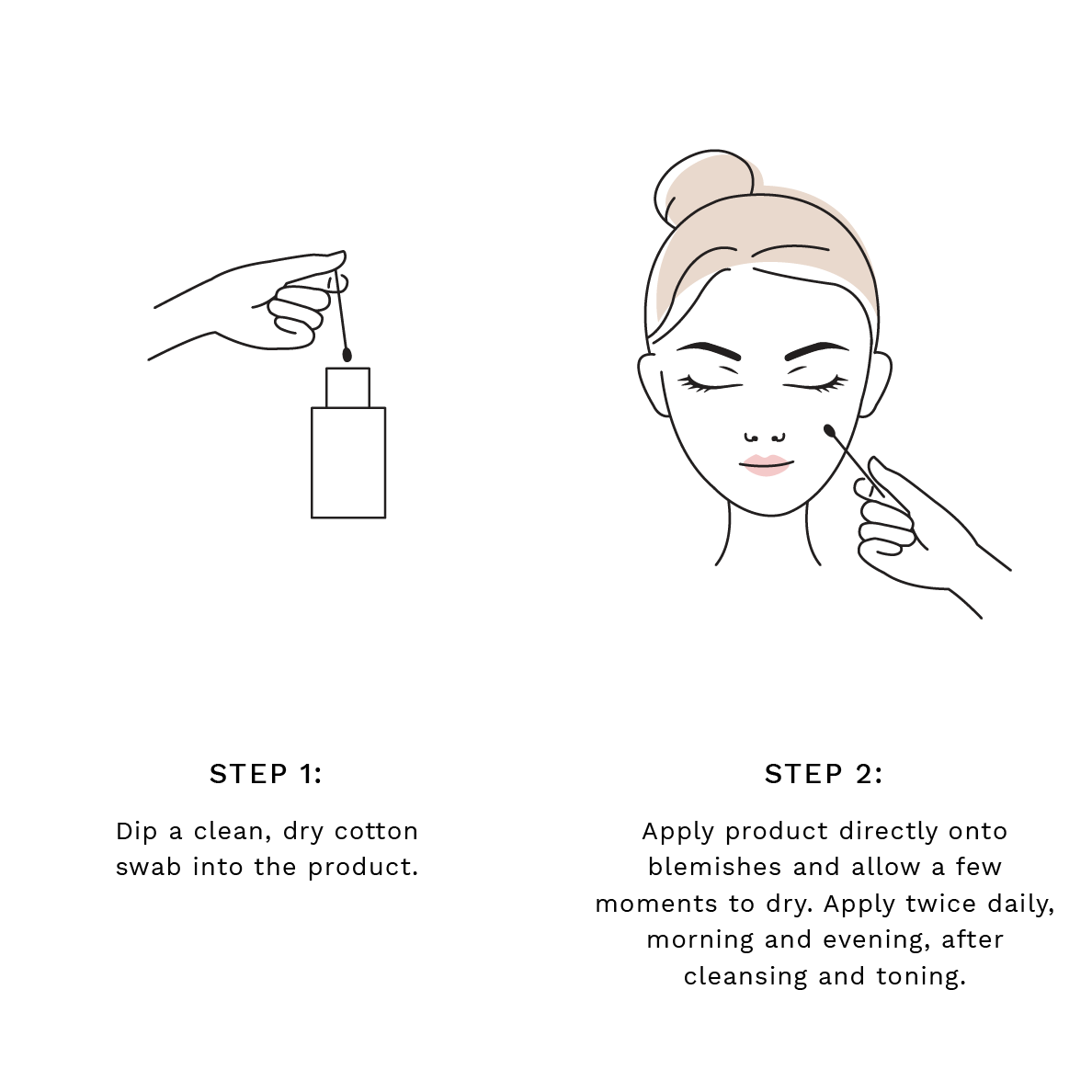 Step 1: Dip a clean, dry cotton swab into the product.  Step 2: Apply product directly onto blemishes and allow a few moments to dry. Apply twice daily, morning and evening, after cleansing and toning.