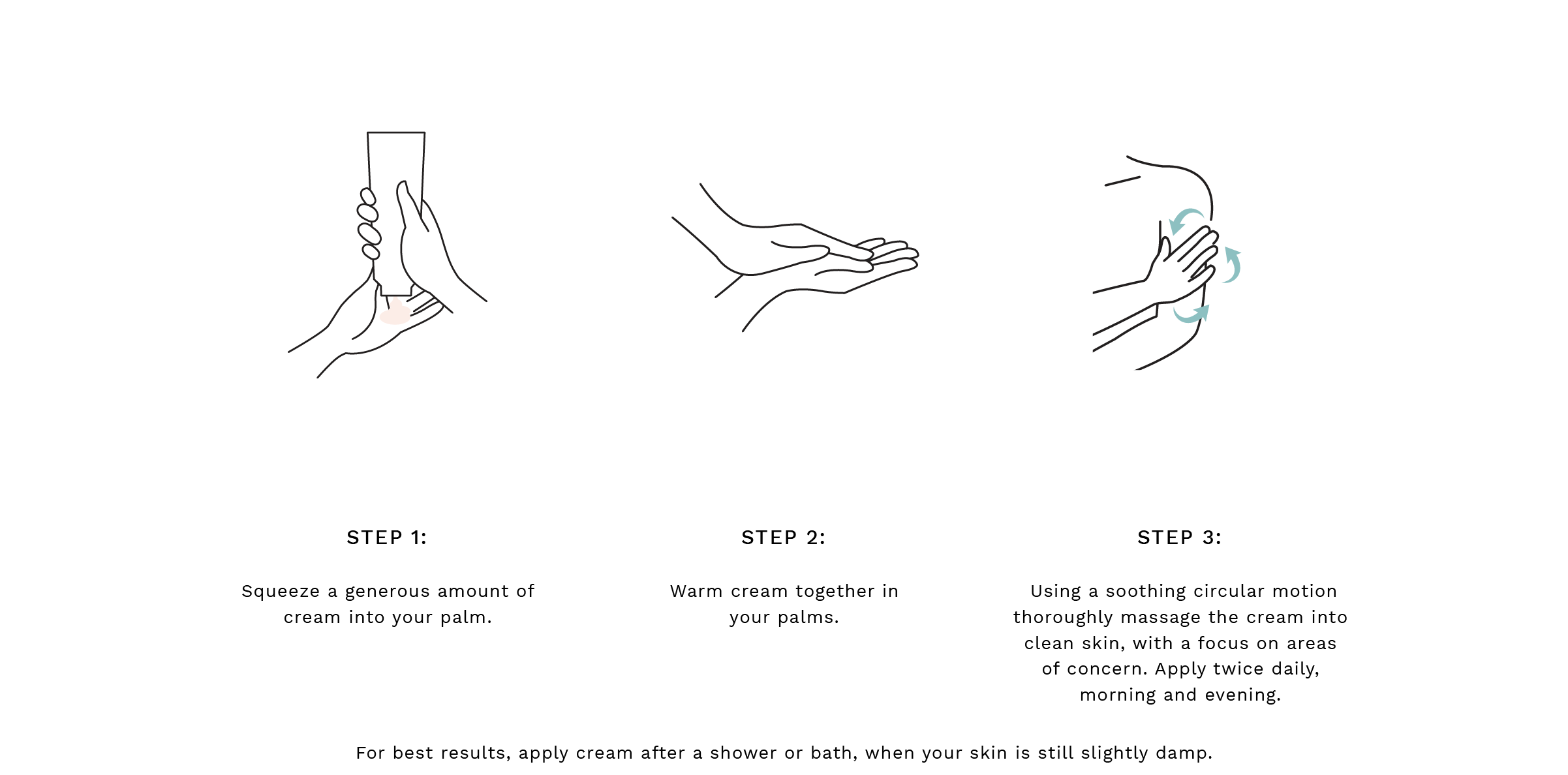 Step 1: Squeeze a generous amount of the polish into your palm. Step 2: Warm cream together in your palms.  Step 3: Rinse off with warm water, lightly pat excess water away with a clean towel then apply body cream or oil while the skin is still slightly damp. For best results, use 1-3 times per week. For best results, apply cream after a shower or bath, when your skin is still slightly damp.