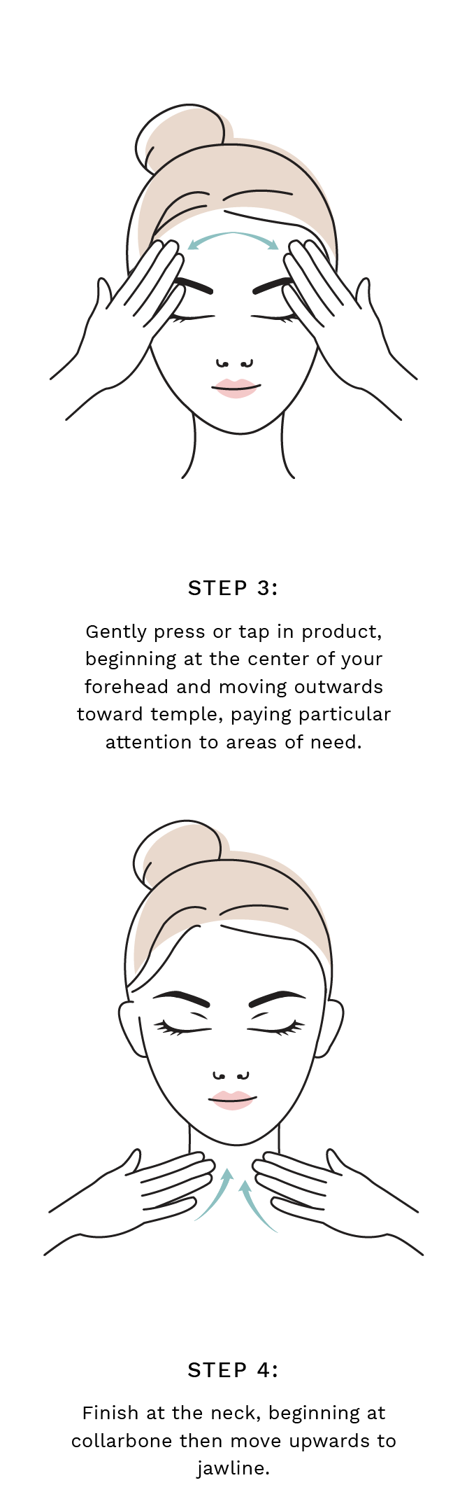 Step 3: Gently press or tap in product, beginning at the center of your forehead and moving outwards toward temple, paying particular attention to areas of need. Step 4: Finish at the neck, beginning at collarbone then move upwards to jawline.