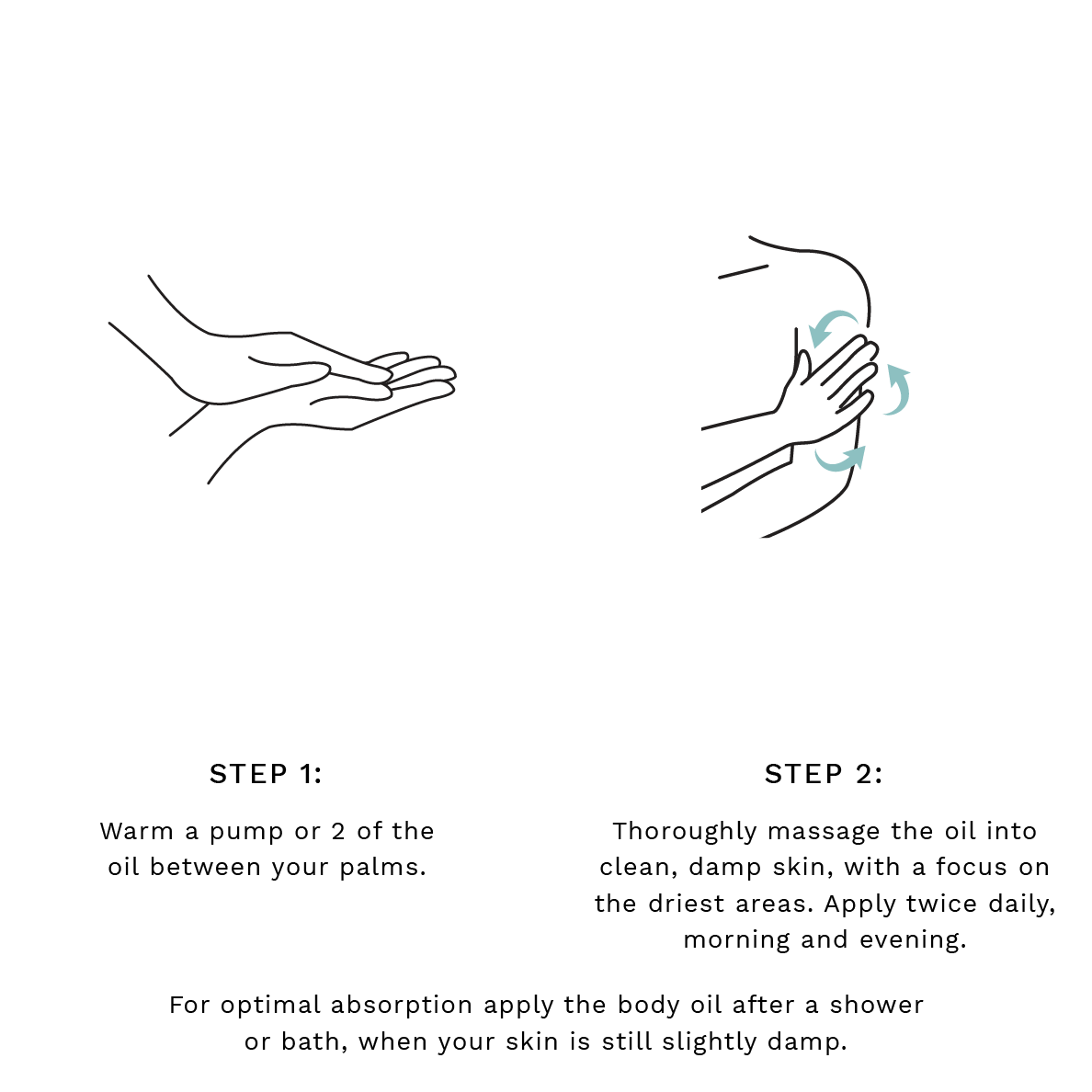Step 1: Warm a pump or 2 of the oil between your palms. Step 2: Thoroughly massage the oil into clean, damp skin, with a focus on the driest areas. Apply twice daily, morning and evening. For optimal absorption apply the body oil after a shower or bath, when your skin is still slightly damp.