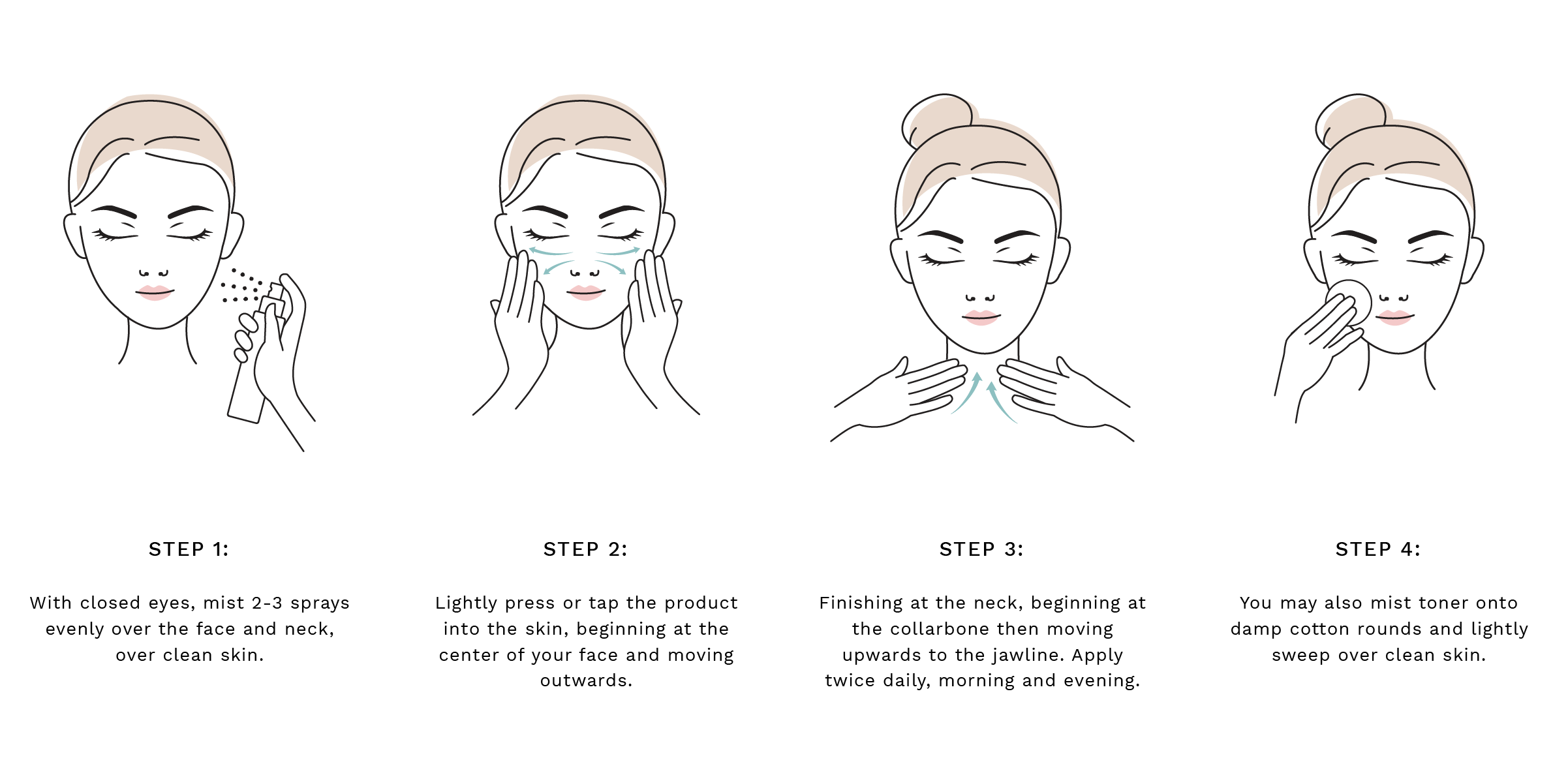 Step 1: With closed eyes, mist 2-3 sprays evenly over the face and neck, over clean skin. Step 2: Lightly press or tap the product into the skin, beginning at the center of your face and moving outwards. Step 3: Finishing at the neck, beginning at the collarbone then moving upwards to the jawline. Apply twice daily, morning and evening. Step 4: You may also mist toner onto damp cotton rounds and lightly sweep over clean skin.
