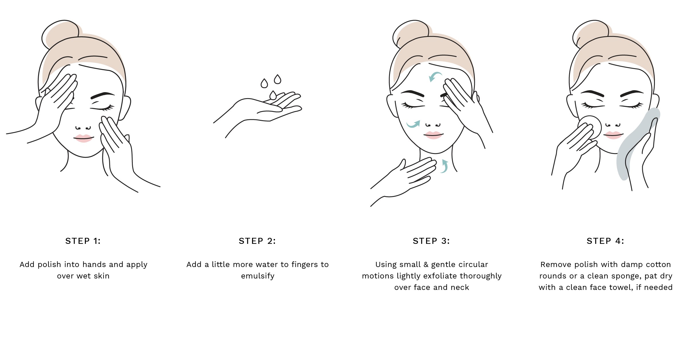 Step 1: Add polish into hands and apply over wet skin  Step 2: Add a little more water to fingers to help emulsify Step 3: Using small & gentle circular motions lightly exfoliate thoroughly over face and neck Step 4: Remove polish with damp cotton rounds or a clean sponge, pat dry with a clean face towel, if needed Step 4: Remove polish with damp cotton rounds or a clean sponge, pat dry with a clean face towel, if needed.