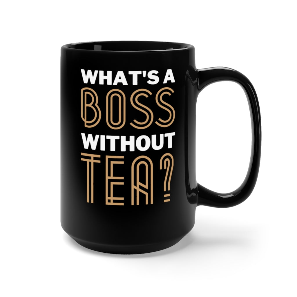 What's a Boss Without Tea Black Mug 15oz